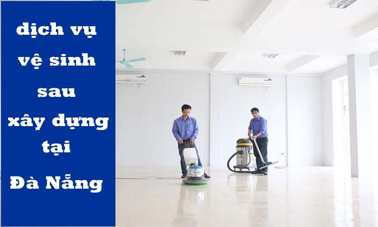Dịch vụ vệ sinh sau xây dựng tại Đà Nẵng nào tốt?